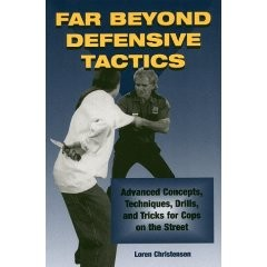 FAR BEYOND DEFENSIVE TACTICS:Advanced Concepts,Tech's,drills, and tricks for Cops
