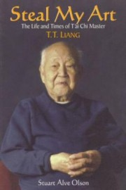 STEAL MY ART:THE LIFE AND TIMES OF T'AI CHI MASTER  T.T. LIANG
